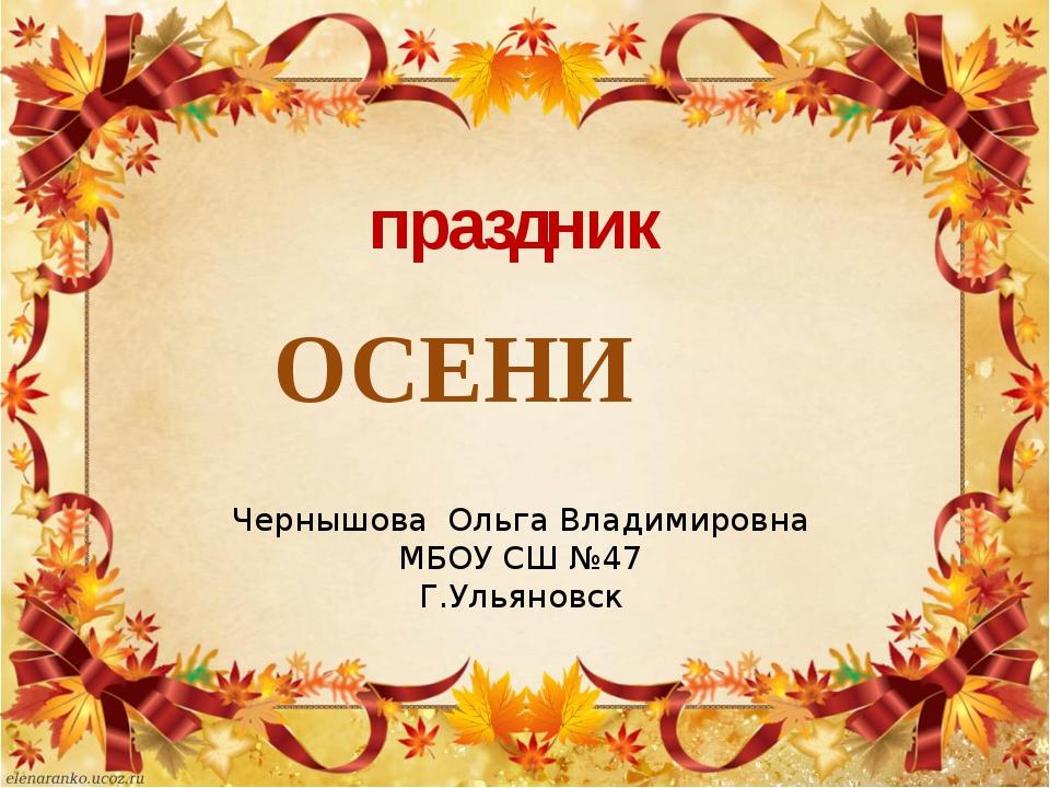 праздник Чернышова Ольга Владимировна МБОУ СШ №47 Г.Ульяновск ОСЕНИ