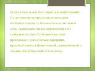 Русский язык всегда был открыт для заимствований. На протяжении истории языка