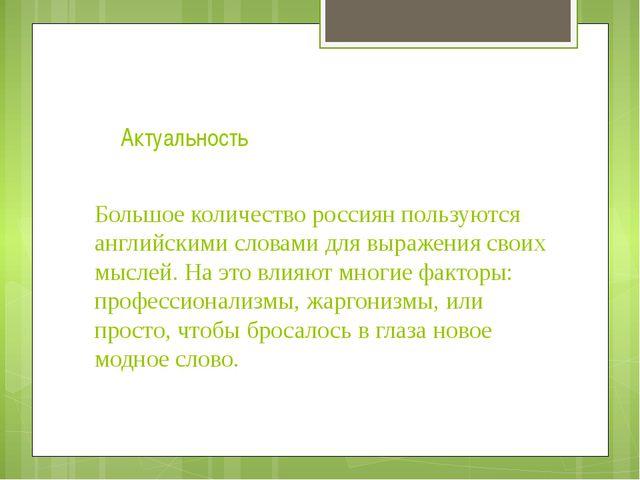 Актуальность Большое количество россиян пользуются английскими словами для вы...