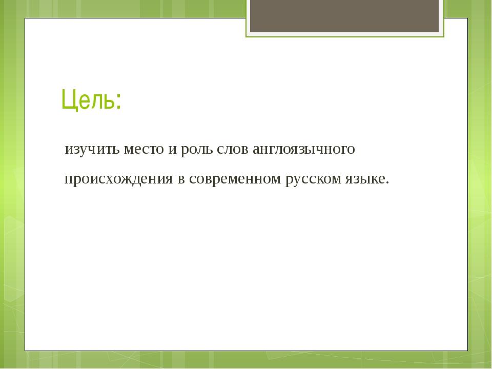 Цель: изучить место и роль слов англоязычного происхождения в современном рус...