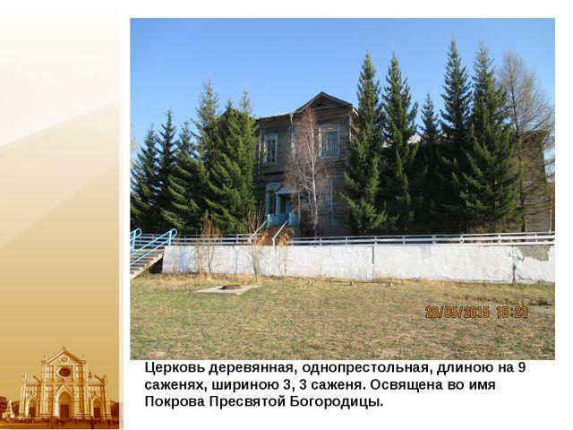 Церковь деревянная, однопрестольная, длиною на 9 саженях, шириною 3, 3 саженя...