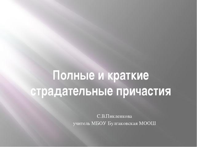 Полные и краткие страдательные причастия С.В.Пикленкова учитель МБОУ Булгаков...