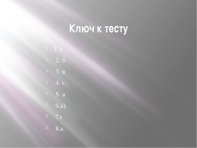Ключ к тесту 1. г 2. б 3. в 4. г; 5. а 6.а) 7.г 8.а