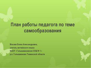План работы педагога по теме самообразования Мохова Елена Александровна, учит