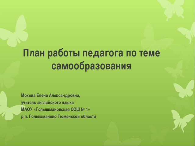 План работы педагога по теме самообразования Мохова Елена Александровна, учит...