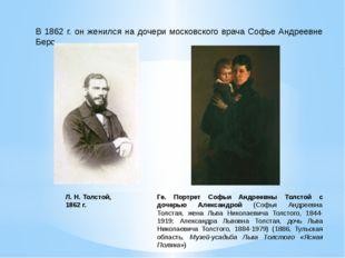 В 1862 г. он женился на дочери московского врача Софье Андреевне Берс. Л. Н.