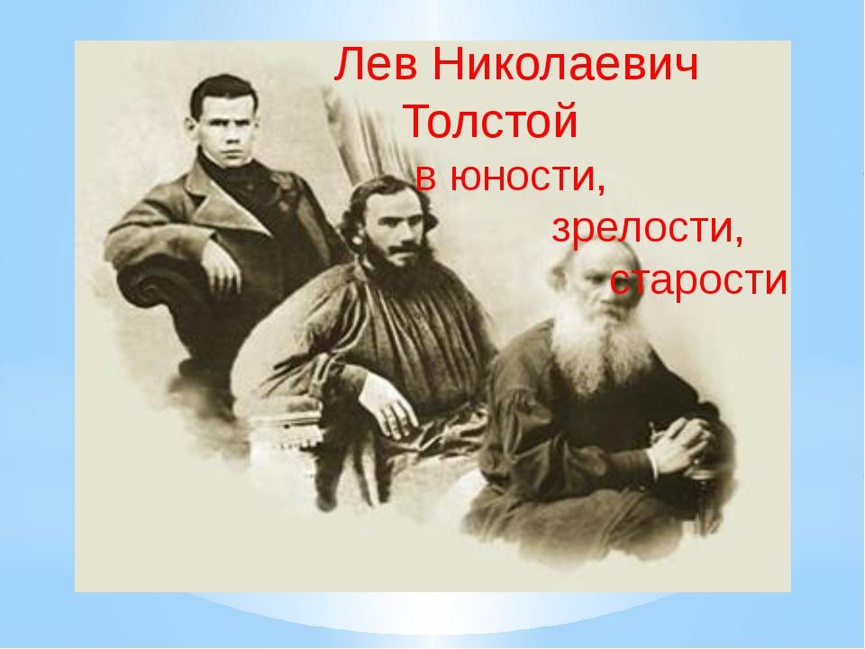 Лев Николаевич Толстой в юности, зрелости, старости