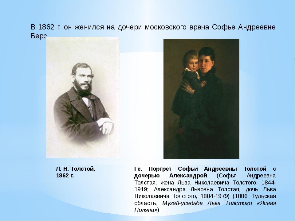 В 1862 г. он женился на дочери московского врача Софье Андреевне Берс. Л. Н....