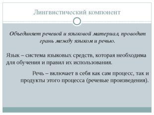 Лингвистический компонент Объединяет речевой и языковой материал, проводит гр