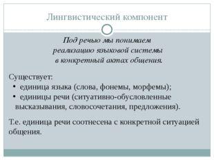 Лингвистический компонент Под речью мы понимаем реализацию языковой системы в