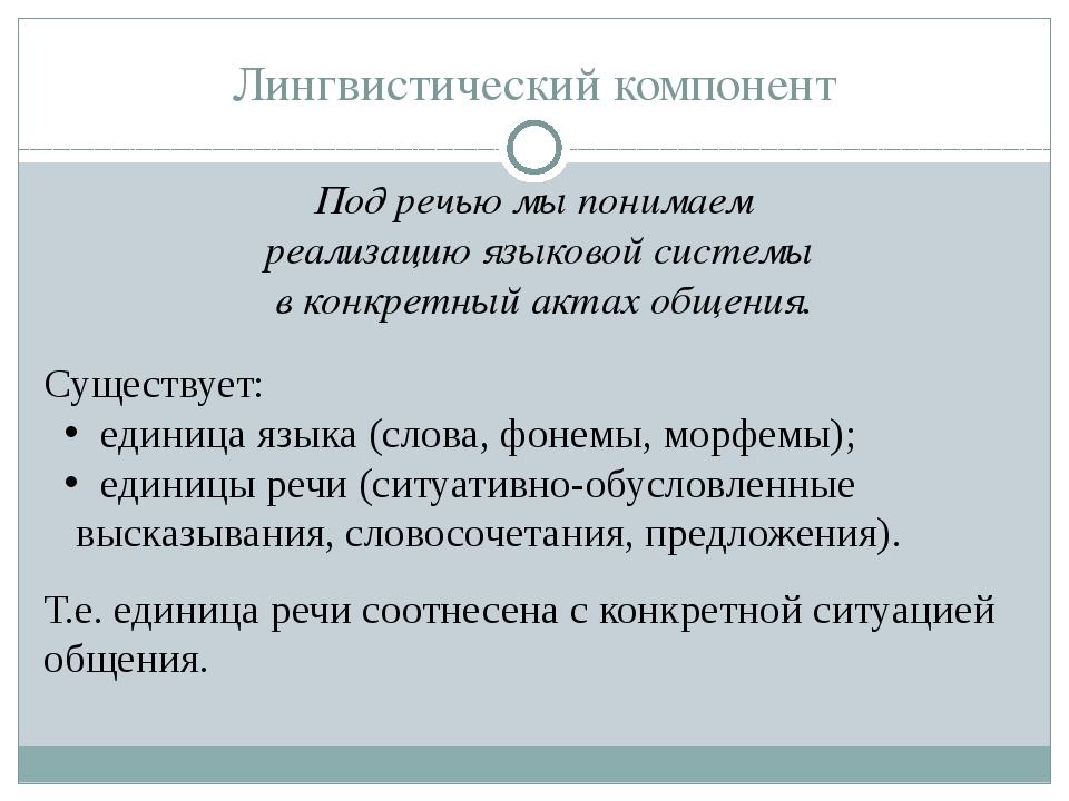 Лингвистический компонент Под речью мы понимаем реализацию языковой системы в...