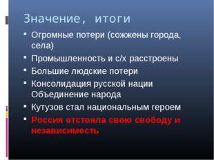 Значение, итоги Огромные потери (сожжены города, села) Промышленность и с/х р
