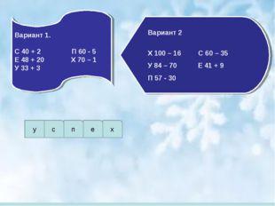 Вариант 1.  С 40 + 2 П 60 - 5 Е 48 + 20 Х 70 – 1 У 33 + 3 Вариант 2  Х 100