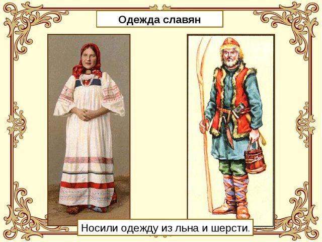 Одежда славян Носили одежду из льна и шерсти.