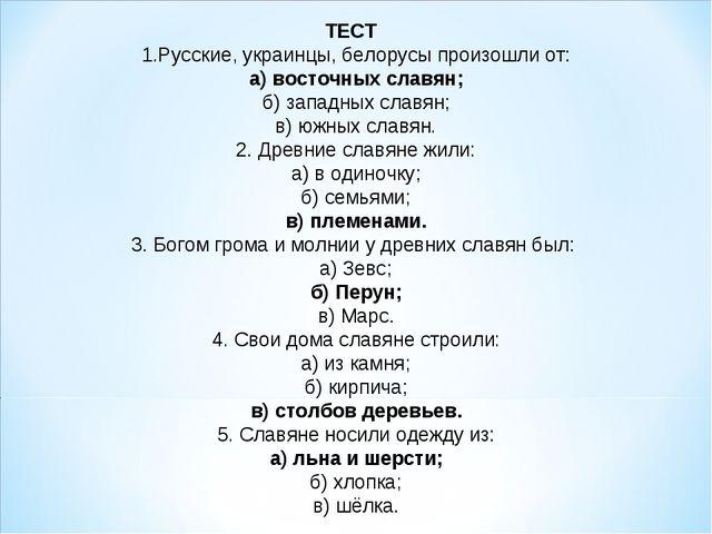 ТЕСТ 1.Русские, украинцы, белорусы произошли от: а) восточных славян; б) запа...