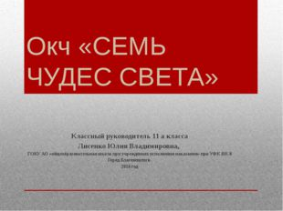 Окч «СЕМЬ ЧУДЕС СВЕТА» Классный руководитель 11 а класса Лисенко Юлия Владими