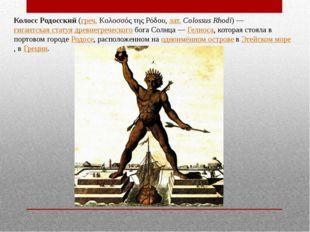 Колосс Родосский (греч. Κολοσσός της Ρόδου, лат.Colossus Rhodi)— гигантская