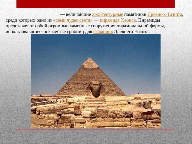 Еги́петские пирами́ды— величайшие архитектурные памятники Древнего Египта, с...