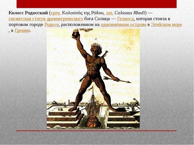 Колосс Родосский (греч. Κολοσσός της Ρόδου, лат.Colossus Rhodi)— гигантская...