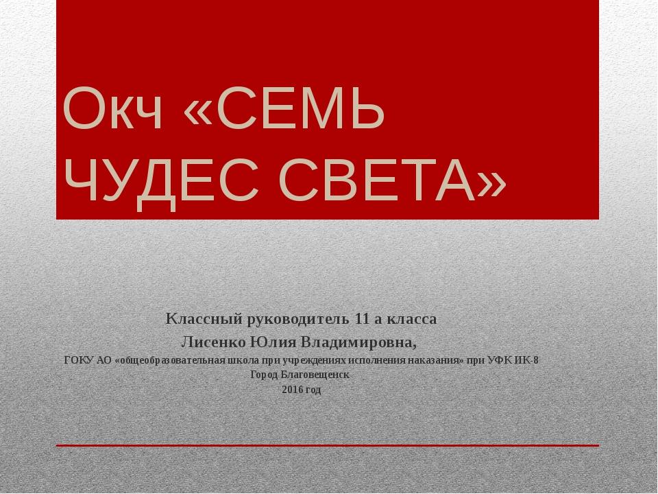 Окч «СЕМЬ ЧУДЕС СВЕТА» Классный руководитель 11 а класса Лисенко Юлия Владими...