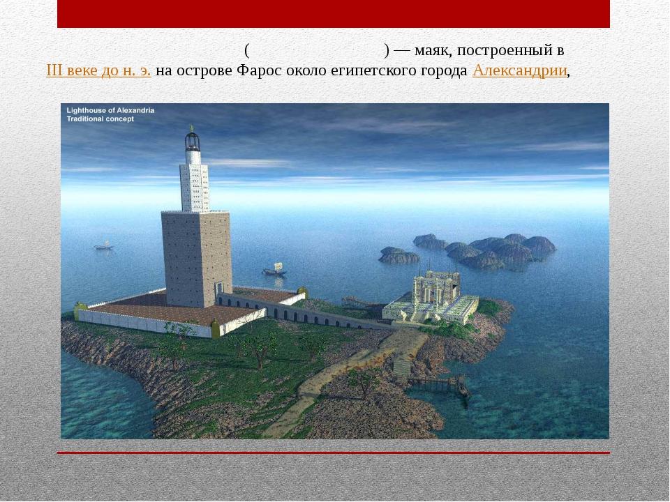 Александри́йский мая́к (Фа́росский маяк)— маяк, построенный в III веке дон....