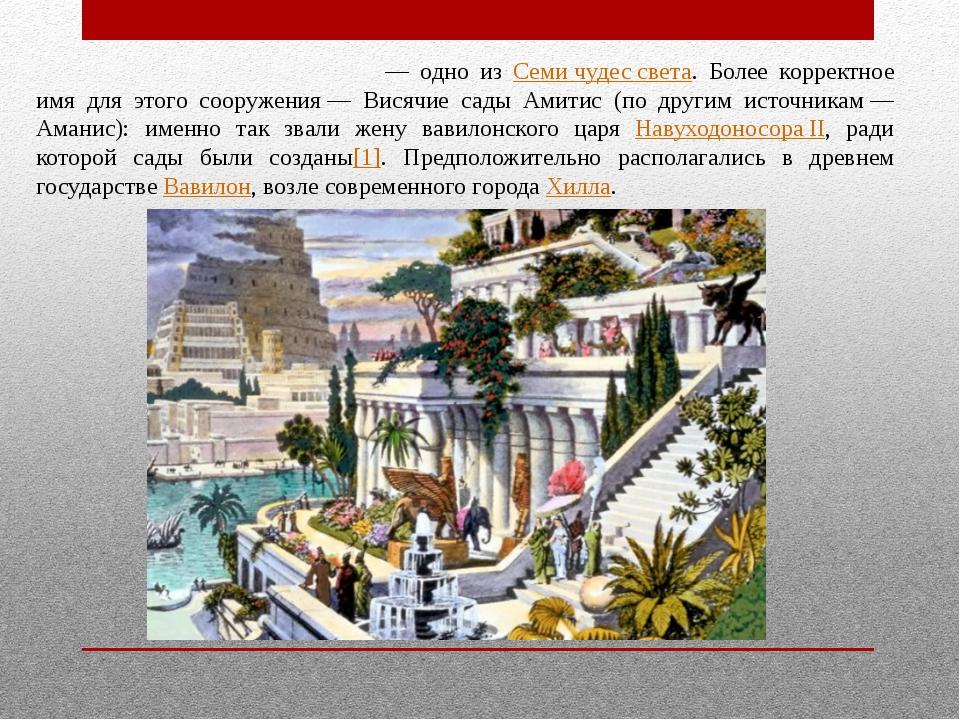 Вися́чие сады́ Семирами́ды— одно из Семи чудес света. Более корректное имя д...
