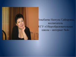 Шокабаева Назгуль Сайлаувна, воспитатель КГУ «Общеобразовательная школа – инт