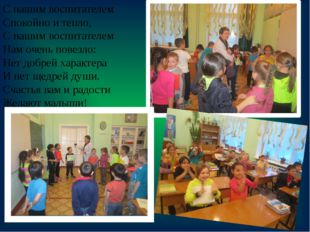 С нашим воспитателем Спокойно и тепло, С нашим воспитателем Нам очень повезло