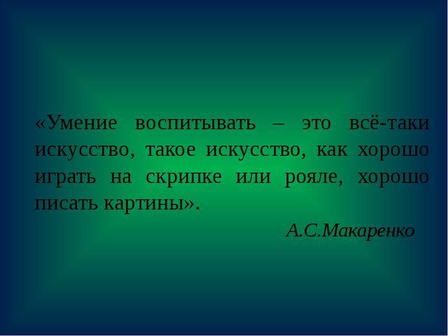 «Умение воспитывать – это всё-таки искусство, такое искусство, как хорошо игр...