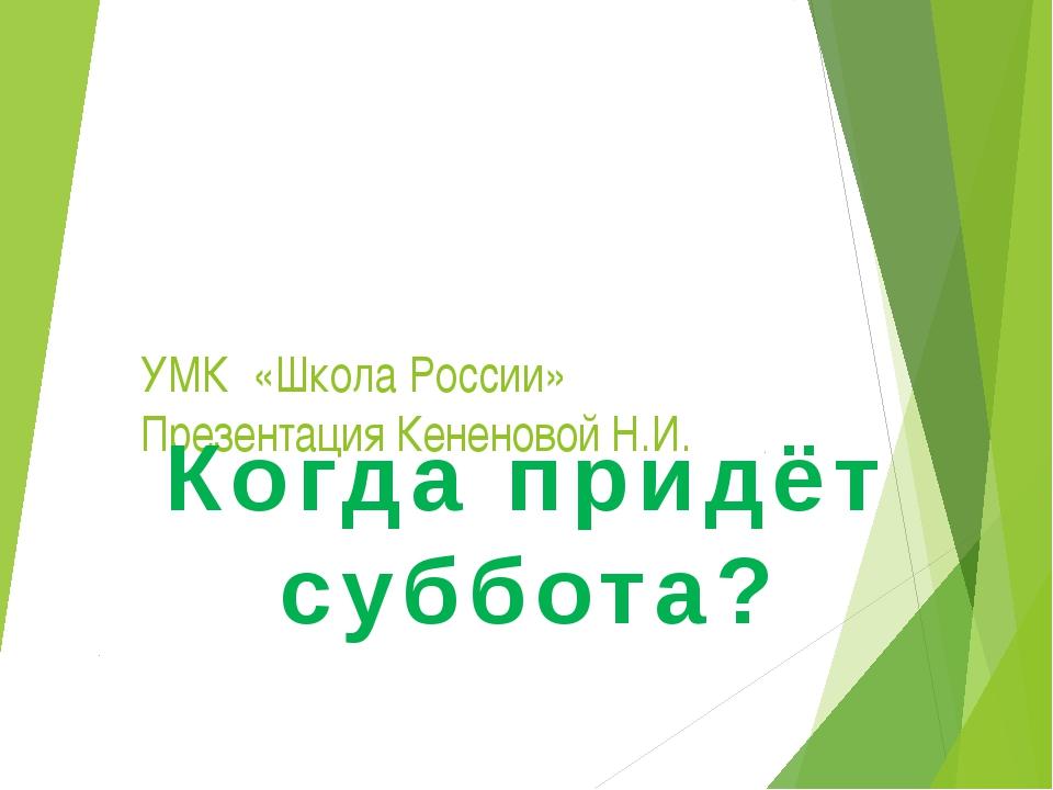 УМК «Школа России» Презентация Кененовой Н.И. Когда придёт суббота?