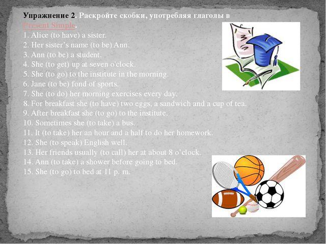 Упражнение 2. Раскройте скобки, употребляя глаголы вPresent Simple. 1. Alice...
