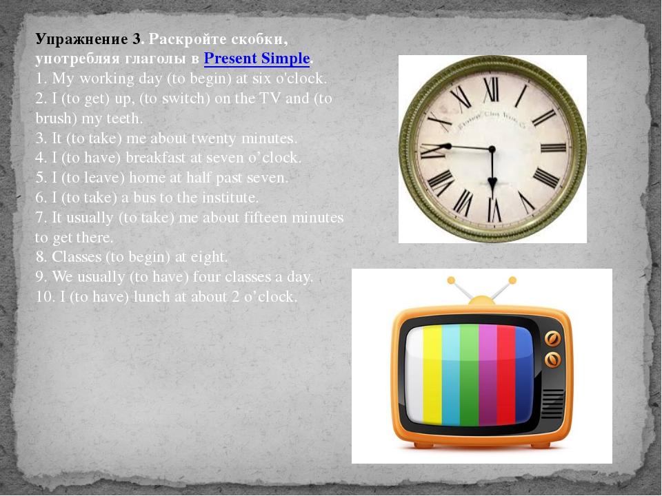 Упражнение 3. Раскройте скобки, употребляя глаголы вPresent Simple. 1. My wo...