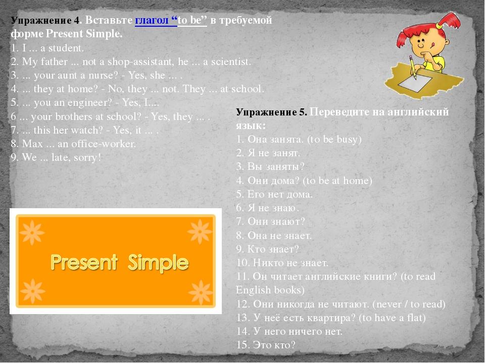 """Упражнение 4. Вставьтеглагол """"to be""""в требуемой форме Present Simple. 1. I..."""