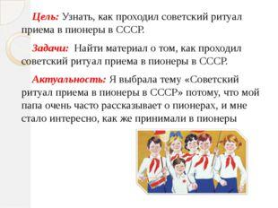 Цель: Узнать, как проходил советский ритуал приема в пионеры в СССР. Задачи: