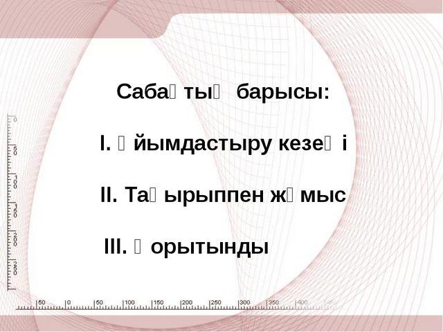 Сабақтың барысы: І. Ұйымдастыру кезеңі ІІ. Тақырыппен жұмыс ІІІ. Қорытынды