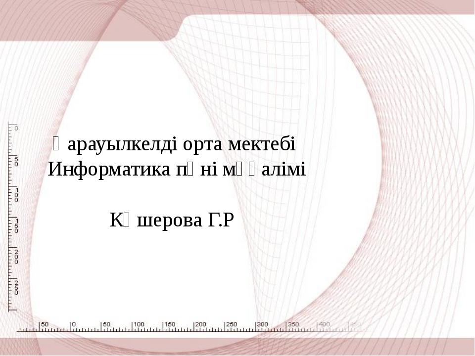 Қарауылкелді орта мектебі Информатика пәні мұғалімі Көшерова Г.Р