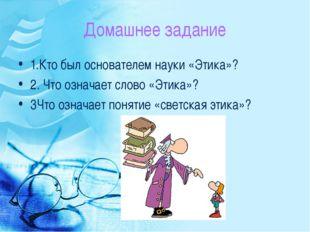 Домашнее задание 1.Кто был основателем науки «Этика»? 2. Что означает слово «