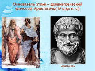 Основатель этики – древнегреческий философ Аристотель( IV в.до н. э.) Аристот