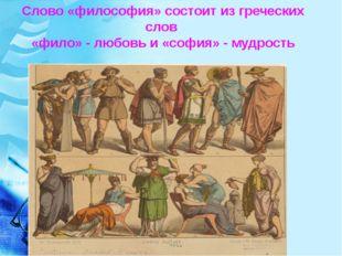 Слово «философия» состоит из греческих слов «фило» - любовь и «софия» - мудро