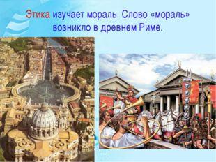 Этика изучает мораль. Слово «мораль» возникло в древнем Риме.