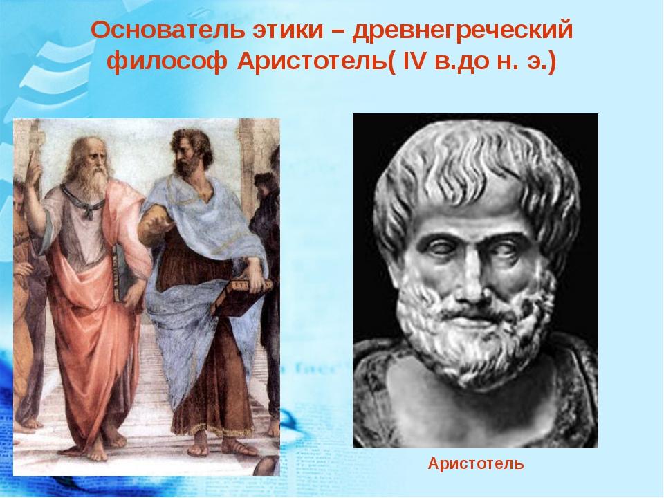 Основатель этики – древнегреческий философ Аристотель( IV в.до н. э.) Аристот...