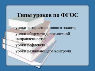 Типы уроков по ФГОС уроки «открытия» нового знания; уроки общеметодологическо