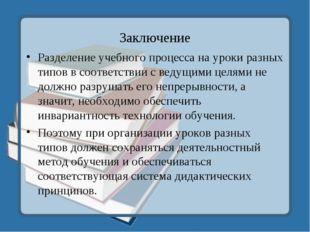 Заключение Разделение учебного процесса на уроки разных типов в соответствии