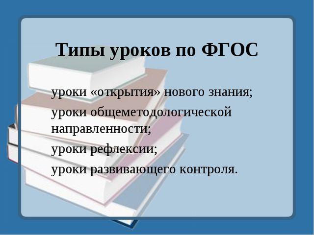 Типы уроков по ФГОС уроки «открытия» нового знания; уроки общеметодологическо...