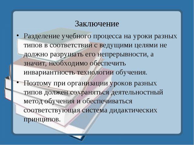 Заключение Разделение учебного процесса на уроки разных типов в соответствии...