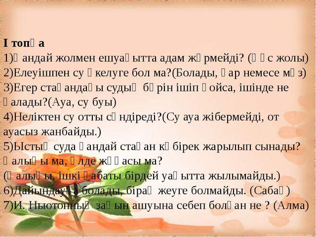 I топқа 1)Қандай жолмен ешуақытта адам жүрмейді? (Құс жолы) 2)Елеуішпен су ә...