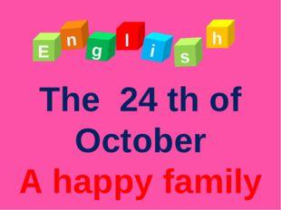 The 24 th of October A happy family E n g l s i h