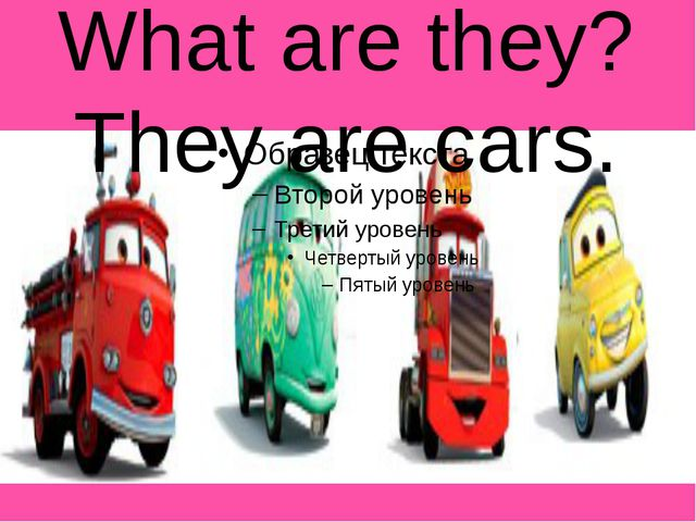 What are they? They are cars.