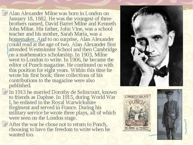 Alan Alexander Milne was born in London on January 18, 1882. He was the young...