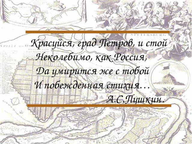 Красуйся, град Петров, и стой Неколебимо, как Россия, Да умирится же с тобой...
